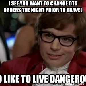 I too like to live dangerously - I see you want to change DTS orders the night prior to travel