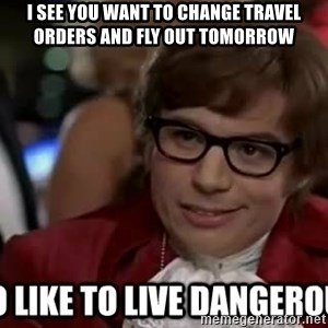 I too like to live dangerously - I see YOU WANT TO CHANGE travel orders and fly out tomorrow