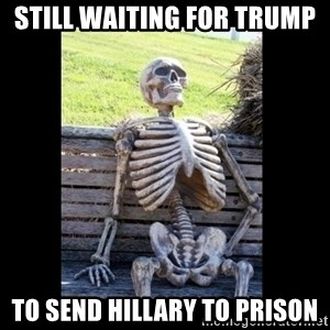 Still Waiting - Still waiting for trump To send hillary to prison