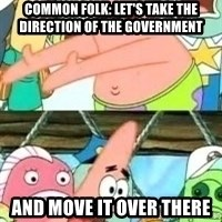 patrick star - COMMON FOLK: Let's take the DIRECTION OF THE GOVERNMENT And move it over there
