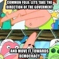 patrick star - Common Folk: Lets take the direction of the goverment and move it towards democracy