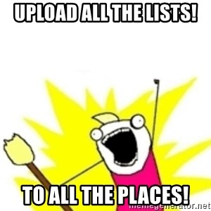 x all the y - Upload all the lists! To all the places!