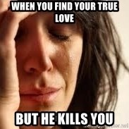 Crying lady - When you find your true love but he kills you