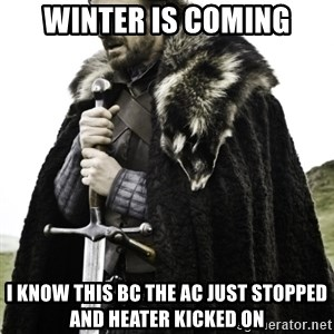 Ned Game Of Thrones - WINTER IS COMING I KNOW THIS Bc THE AC JUST STOPPED AND HEATER KICKED ON
