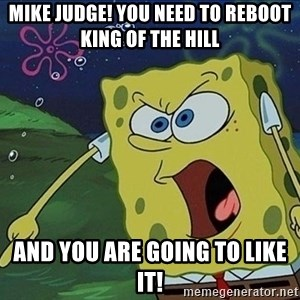 Screaming Spongebob - mike judge! you need to reboot king of the hill and you are going to like it!