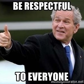 nice try bush bush - be respectful to everyone