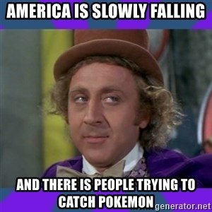 Sarcastic Wonka - AMerica is slowly falling and there is people trying to catch pokemon