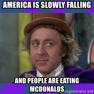 Sarcastic Wonka - AMerica is slowly falling and people are eating Mcdonalds