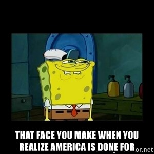 didnt you squidward - That face you make when you realize america is done for