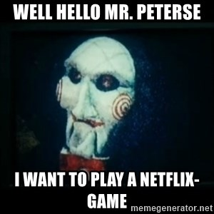 SAW - I wanna play a game - Well hello mr. Peterse I want to play a netflix-game