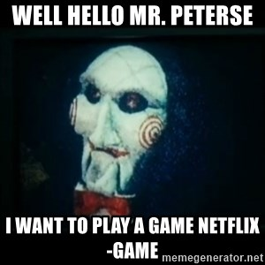 SAW - I wanna play a game - Well hello mr. Peterse  I want to play a game netflix-GAME