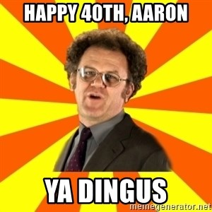 Dr. Steve Brule - Happy 40th, Aaron Ya dingus