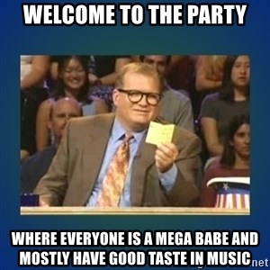 drew carey - welcome to the party where everyone is a mega babe and mostly have good taste in music
