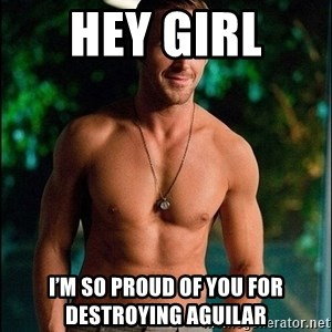ryan gosling overr - Hey girl  I'm so proud of you for destroying aguilar