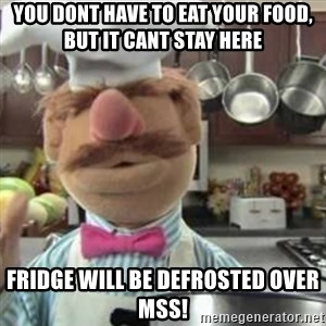 swedish chef - You dont have to eat your food, but it cant stay here Fridge will be defrosted over MSS!