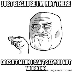 i'm watching you meme - just because I'm not there Doesn't mean I can't see you not working