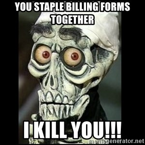 Achmed the dead terrorist - you staple billing forms together i kill you!!!