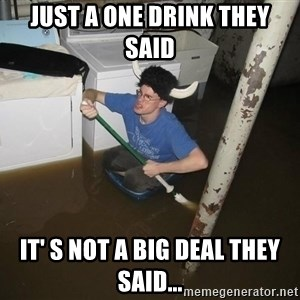 X they said,X they said - Just a one drink they said It' s not a big deal they said...