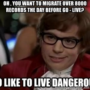I too like to live dangerously - Oh , you want to migrate over 8000 records the day before go - live?