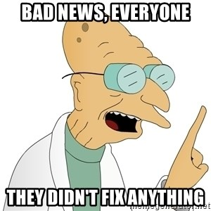 Good News Everyone - BAD NEWS, EVERYONE THEY DIDN'T FIX ANYTHING