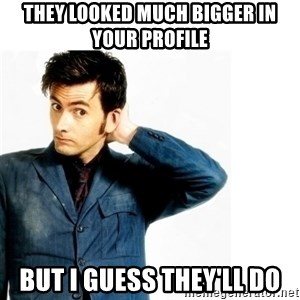 Doctor Who - they looked much bigger in your profile but i guess they'll do