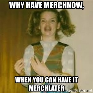 ermergerd girl  - Why have merchNow, When you can have it merchlater