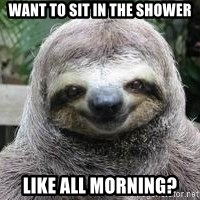 Sexual Sloth - Want to sit in the shower like all morning?
