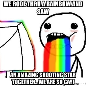 Puking Rainbows - We rode thRu a rainbow and saw An amazing shooting star together...we are so gay!