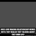 Achievement Unlocked - Hoes love making relationship memes until they rEalize they talking about they own life!