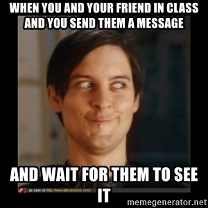 Tobey_Maguire - WHEN YOU AND YOUR FRIEND IN CLASS AND YOU SEND THEM A MESSAGE  AND WAIT FOR THEM TO SEE IT