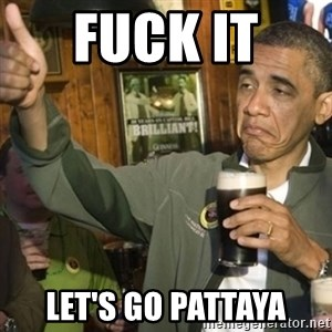 THUMBS UP OBAMA - Fuck it  Let's go Pattaya