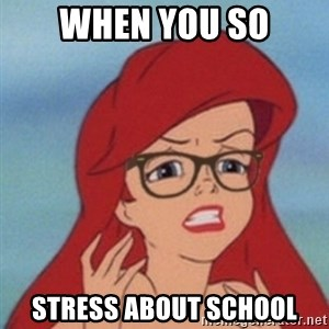 Hipster Ariel- - WHEN You so stress about school
