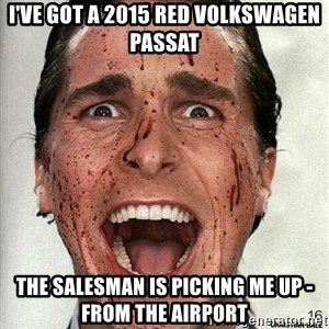 american psycho - I've got a 2015 REd volkswagen passat The salesman is picking me up - FROm the airport