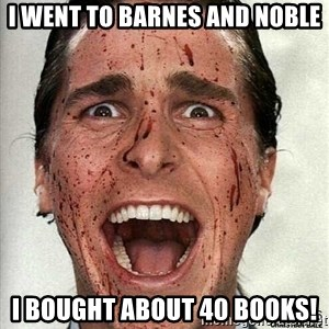 american psycho - I went to barnes and noble I bought about 40 books!