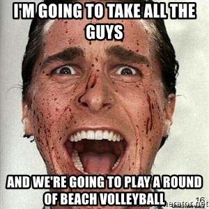 american psycho - I'm going to take all the guys And we're going to play a round of beach volleyball