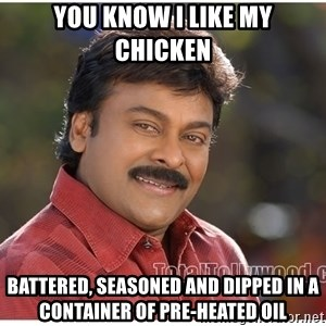 Typical Indian guy - you know i like my chicken battered, seasoned and dipped in a container of pre-heated oil