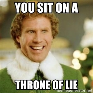 Buddy the Elf - you sit on a  throne of lie