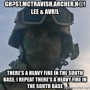 Aghast Soldier Guy - gh?st,McTravish,archer,h@!lee & AvR!l there's a heavy fire in the south base, i repeat there's a heavy fire in the south base
