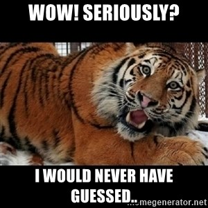 Sarcasm Tiger - Wow! SERIOUSLY? I would never have guessed..