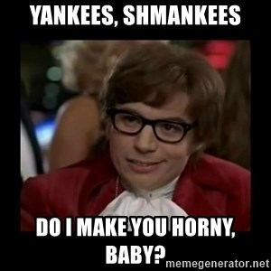 Dangerously Austin Powers - YANKEES, SHMANKEES DO I MAKE YOU HORNY, baby?