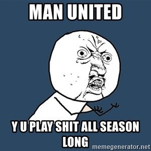 Y U No - Man united Y U Play Shit all season LONG
