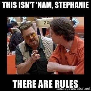 walter sobchak - This isn't 'nam, Stephanie There are rules