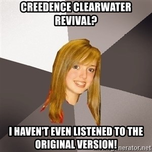 Musically Oblivious 8th Grader - Creedence Clearwater Revival? I haven't even listened to the original version!