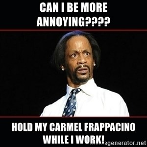 katt williams shocked - Can i be mOre annoying???? Hold my Carmel Frappacino while i work!