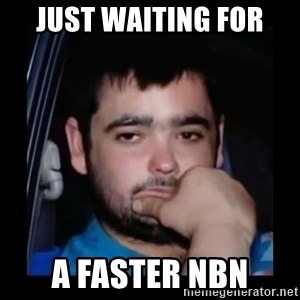 just waiting for a mate - Just waiting for A faster nbn