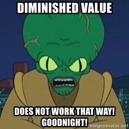 Morbo - DIMINISHED VALUE DOES NOT WORK THAT WAY! gOODNIGHT!