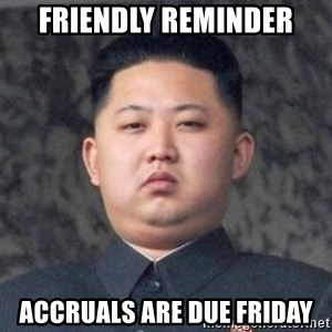 Kim Jong-Fun - FRIENDLY REMINDER ACCRUALS ARE DUE FRIDAY