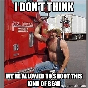 macho trucker  - i don't think we're allowed to shoot this kind of bear