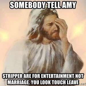 Facepalm Jesus - Somebody tell amy Stripper are for entertainment not marriage. You look touch leave