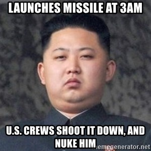 Kim Jong-Fun - Launches mIssile at 3am U.s. CReWs shoot it down, and nuke hiM